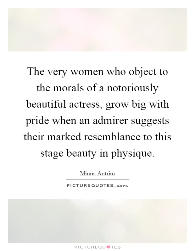 The very women who object to the morals of a notoriously beautiful actress, grow big with pride when an admirer suggests their marked resemblance to this stage beauty in physique Picture Quote #1