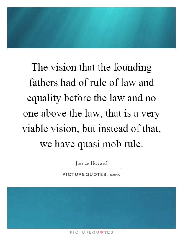 The vision that the founding fathers had of rule of law and equality before the law and no one above the law, that is a very viable vision, but instead of that, we have quasi mob rule Picture Quote #1