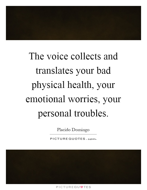 The voice collects and translates your bad physical health, your emotional worries, your personal troubles Picture Quote #1