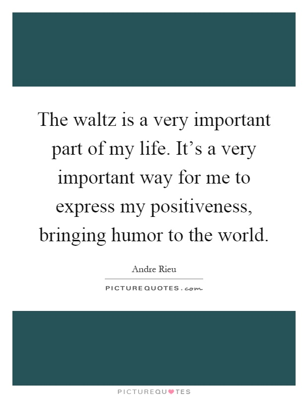 The waltz is a very important part of my life. It's a very important way for me to express my positiveness, bringing humor to the world Picture Quote #1