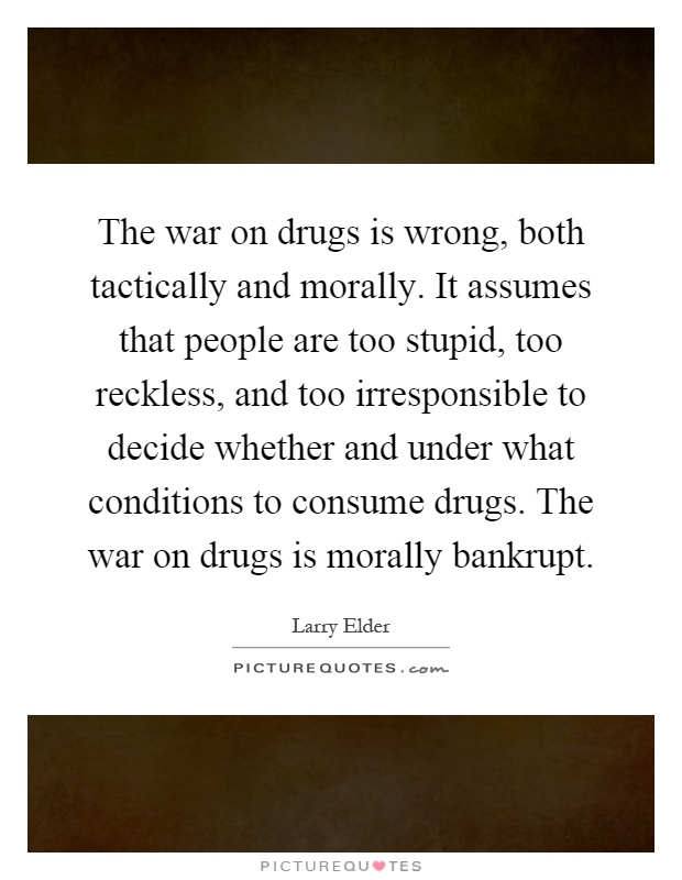 The war on drugs is wrong, both tactically and morally. It assumes that people are too stupid, too reckless, and too irresponsible to decide whether and under what conditions to consume drugs. The war on drugs is morally bankrupt Picture Quote #1
