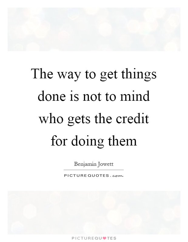The way to get things done is not to mind who gets the credit for doing them Picture Quote #1