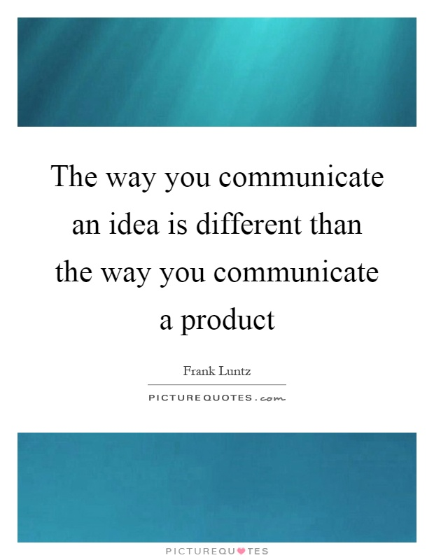 The way you communicate an idea is different than the way you communicate a product Picture Quote #1