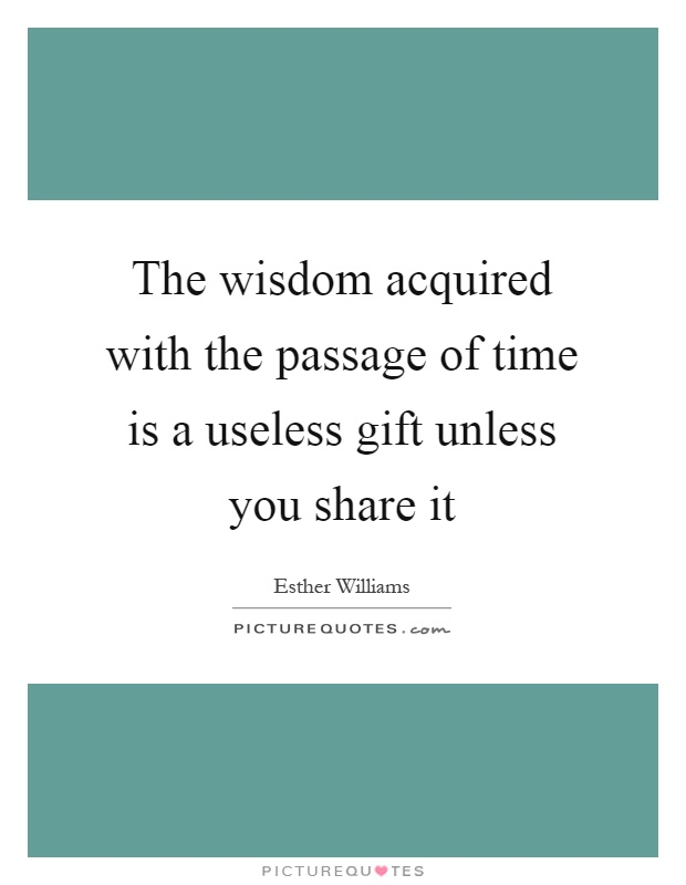 The wisdom acquired with the passage of time is a useless gift unless you share it Picture Quote #1