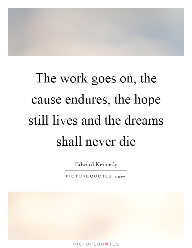 The work goes on, the cause endures, the hope still lives and the dreams shall never die Picture Quote #1
