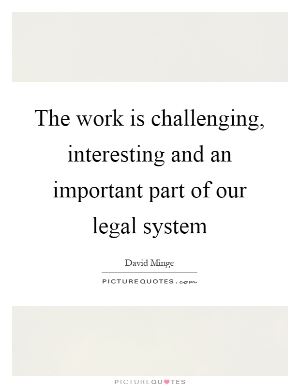 The work is challenging, interesting and an important part of our legal system Picture Quote #1