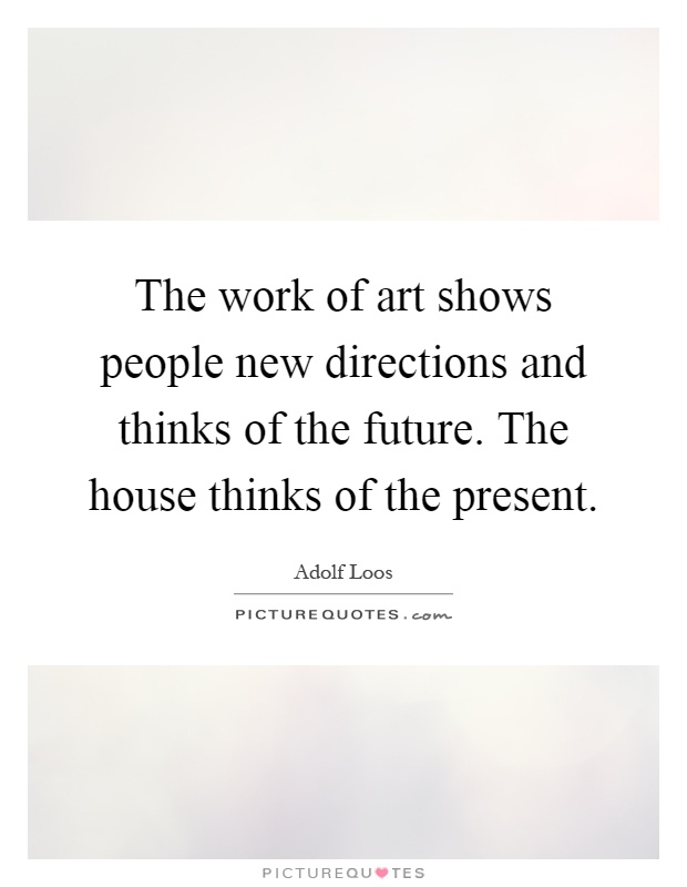 The work of art shows people new directions and thinks of the future. The house thinks of the present Picture Quote #1