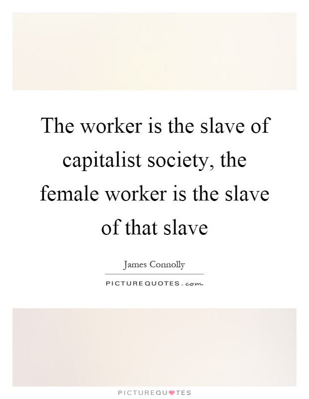 The worker is the slave of capitalist society, the female worker is the slave of that slave Picture Quote #1