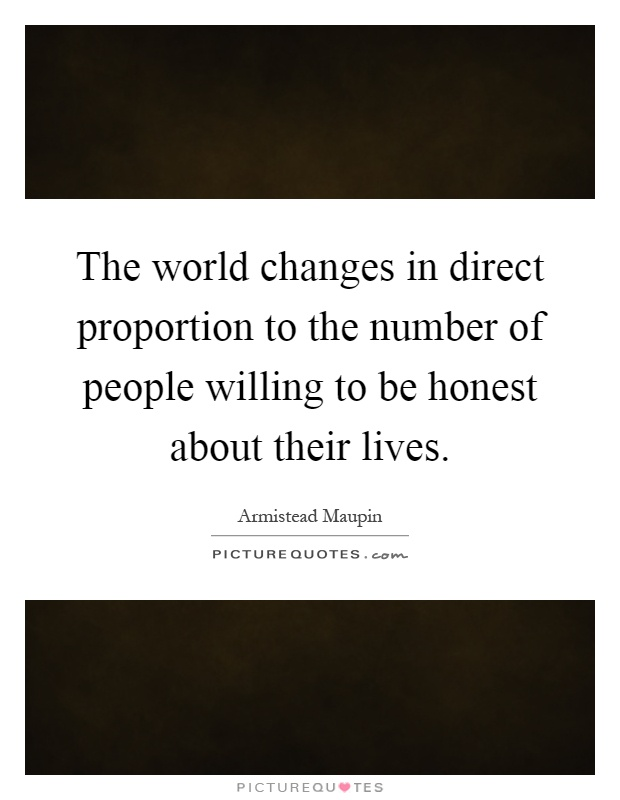 The world changes in direct proportion to the number of people willing to be honest about their lives Picture Quote #1