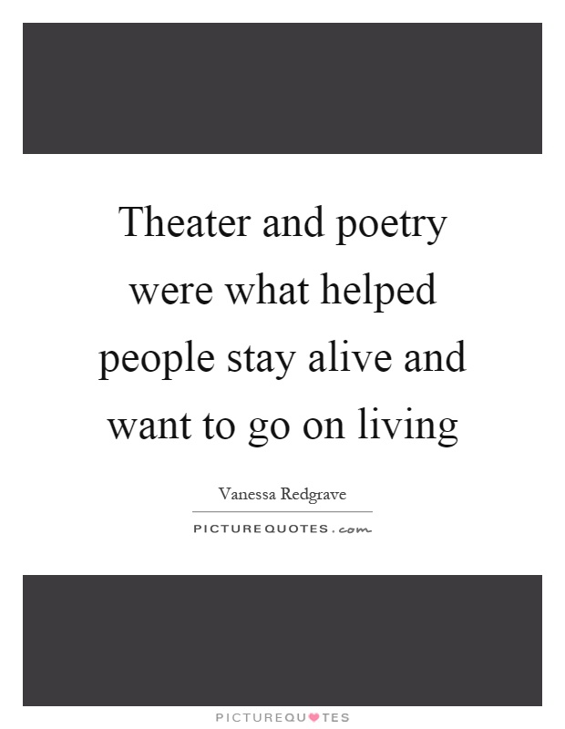 Theater and poetry were what helped people stay alive and want to go on living Picture Quote #1