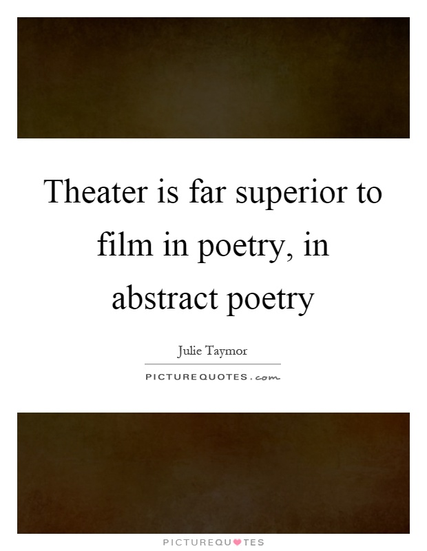 Theater is far superior to film in poetry, in abstract poetry Picture Quote #1
