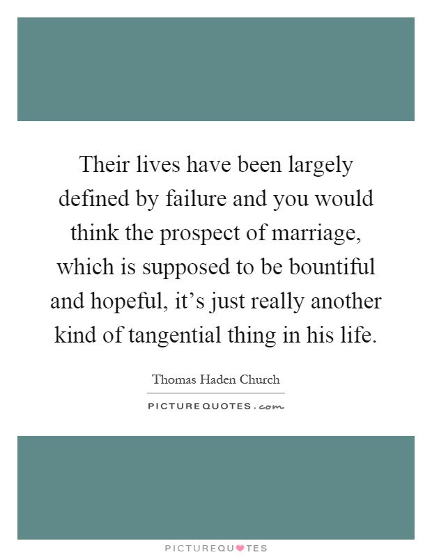 Their lives have been largely defined by failure and you would think the prospect of marriage, which is supposed to be bountiful and hopeful, it's just really another kind of tangential thing in his life Picture Quote #1