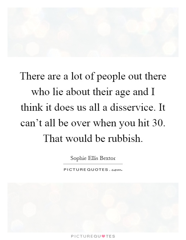 There are a lot of people out there who lie about their age and I think it does us all a disservice. It can't all be over when you hit 30. That would be rubbish Picture Quote #1