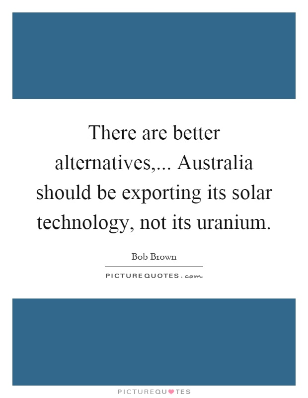 There are better alternatives,... Australia should be exporting its solar technology, not its uranium Picture Quote #1