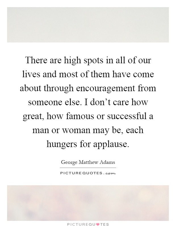 There are high spots in all of our lives and most of them have come about through encouragement from someone else. I don't care how great, how famous or successful a man or woman may be, each hungers for applause Picture Quote #1