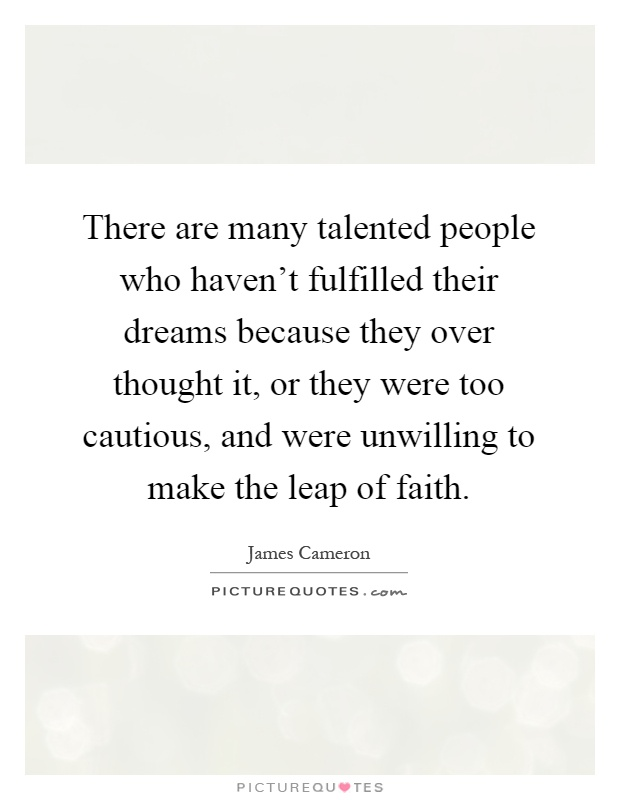 There are many talented people who haven't fulfilled their dreams because they over thought it, or they were too cautious, and were unwilling to make the leap of faith Picture Quote #1