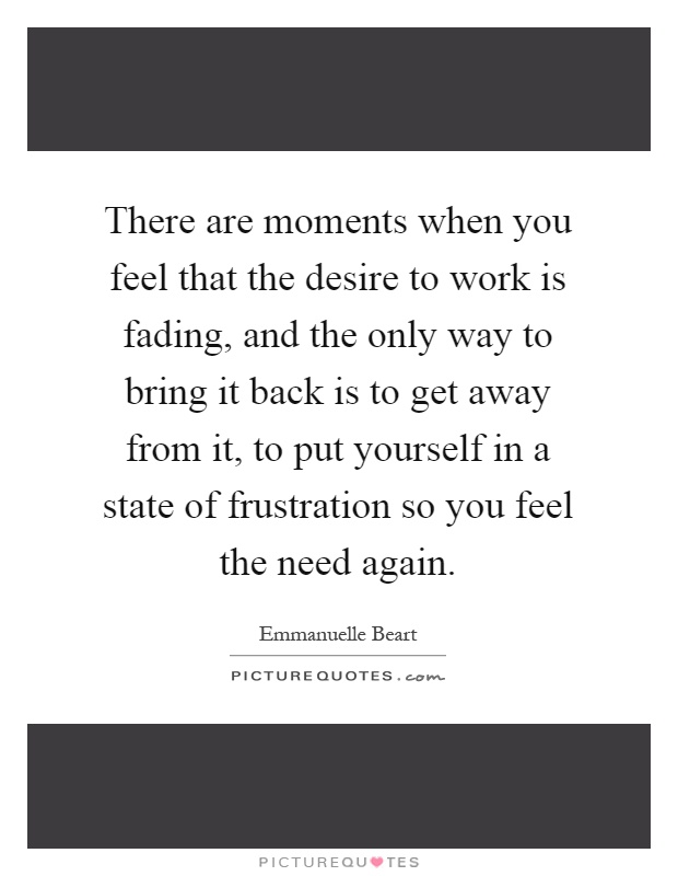 There are moments when you feel that the desire to work is fading, and the only way to bring it back is to get away from it, to put yourself in a state of frustration so you feel the need again Picture Quote #1