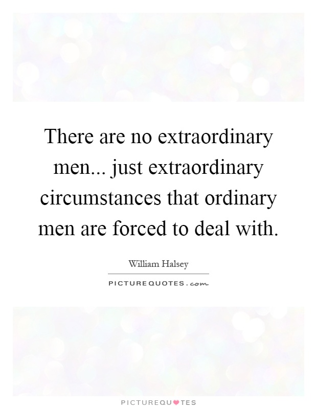 There are no extraordinary men... just extraordinary circumstances that ordinary men are forced to deal with Picture Quote #1