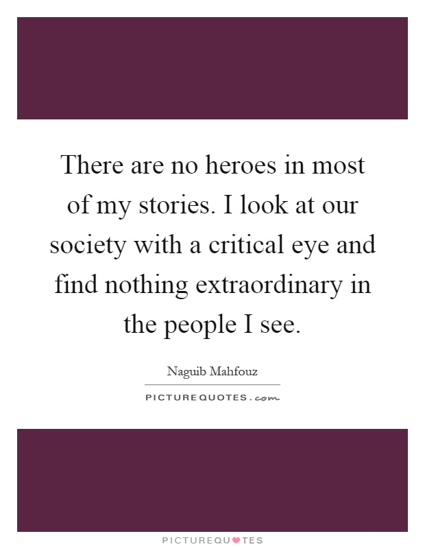 There are no heroes in most of my stories. I look at our society with a critical eye and find nothing extraordinary in the people I see Picture Quote #1