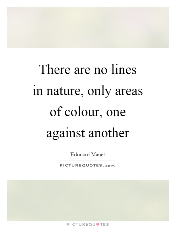 There are no lines in nature, only areas of colour, one against another Picture Quote #1