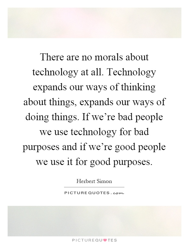 There are no morals about technology at all. Technology expands our ways of thinking about things, expands our ways of doing things. If we're bad people we use technology for bad purposes and if we're good people we use it for good purposes Picture Quote #1
