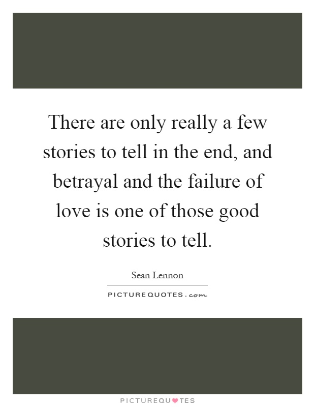 There are only really a few stories to tell in the end, and betrayal and the failure of love is one of those good stories to tell Picture Quote #1