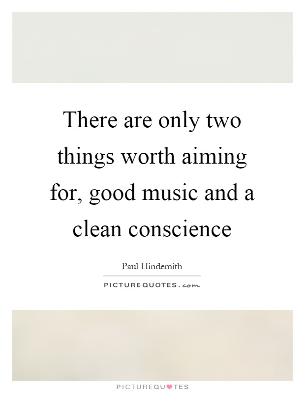 There are only two things worth aiming for, good music and a clean conscience Picture Quote #1