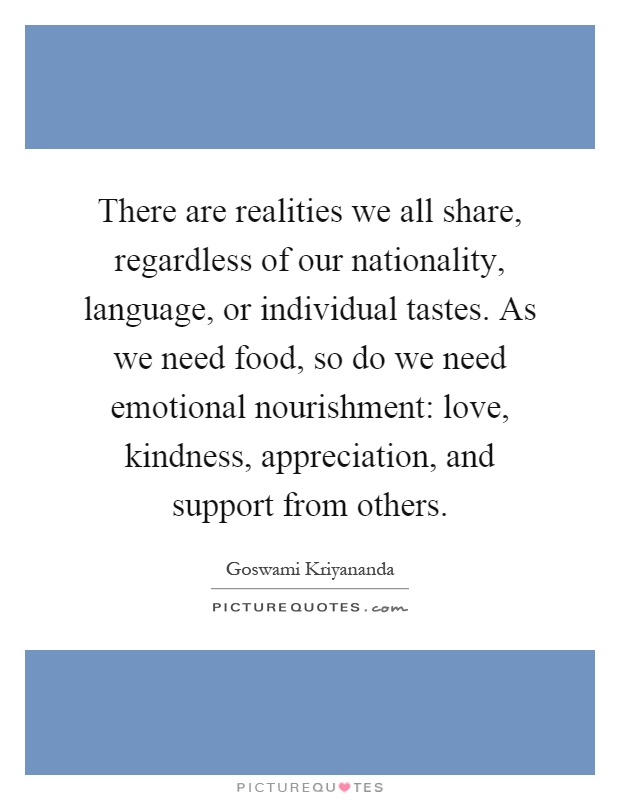 There are realities we all share, regardless of our nationality, language, or individual tastes. As we need food, so do we need emotional nourishment: love, kindness, appreciation, and support from others Picture Quote #1