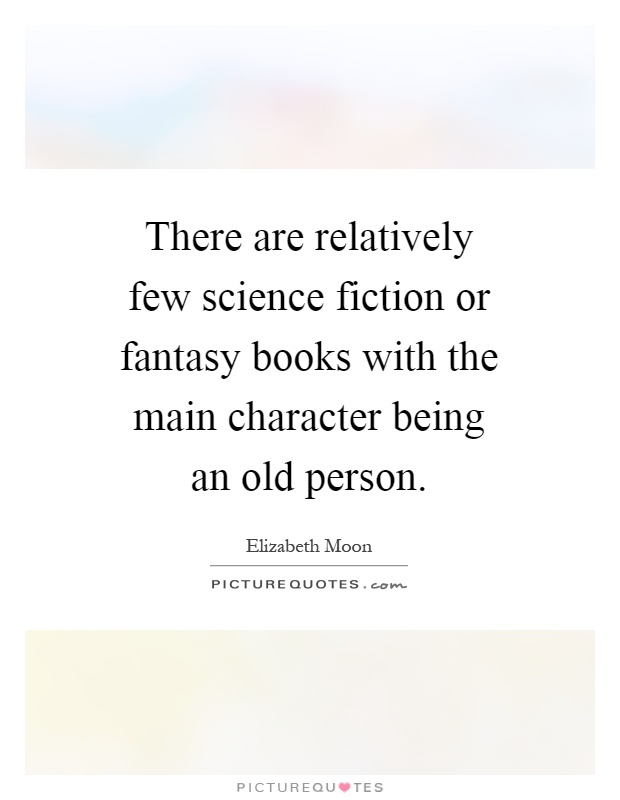 There are relatively few science fiction or fantasy books with the main character being an old person Picture Quote #1