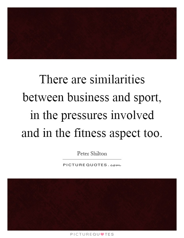 There are similarities between business and sport, in the pressures involved and in the fitness aspect too Picture Quote #1