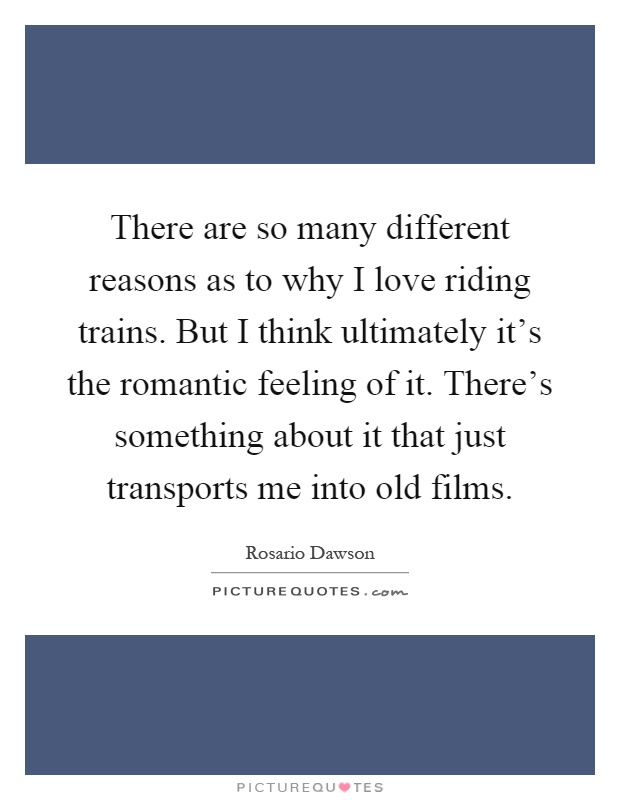 There are so many different reasons as to why I love riding trains. But I think ultimately it's the romantic feeling of it. There's something about it that just transports me into old films Picture Quote #1