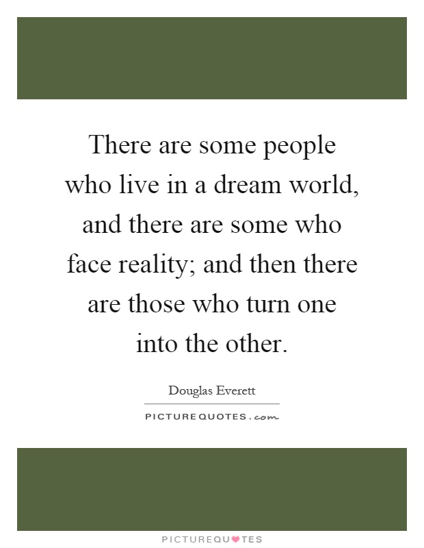 There are some people who live in a dream world, and there are some who face reality; and then there are those who turn one into the other Picture Quote #1