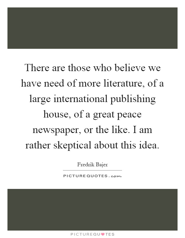 There are those who believe we have need of more literature, of a large international publishing house, of a great peace newspaper, or the like. I am rather skeptical about this idea Picture Quote #1