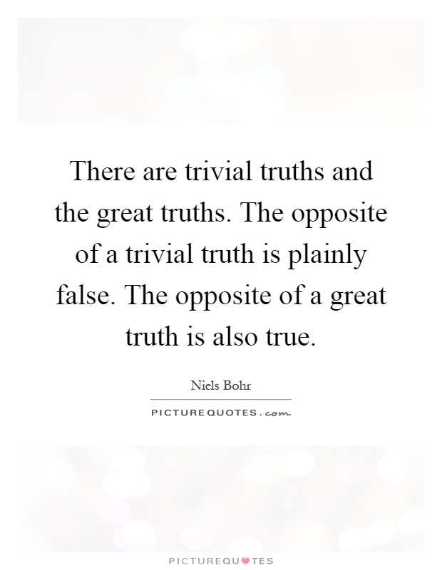 There are trivial truths and the great truths. The opposite of a trivial truth is plainly false. The opposite of a great truth is also true Picture Quote #1