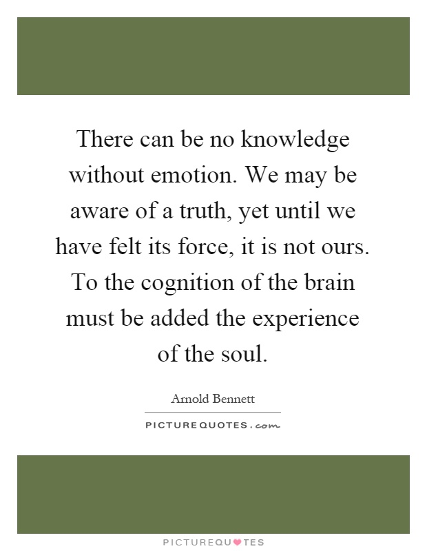 There can be no knowledge without emotion. We may be aware of a truth, yet until we have felt its force, it is not ours. To the cognition of the brain must be added the experience of the soul Picture Quote #1
