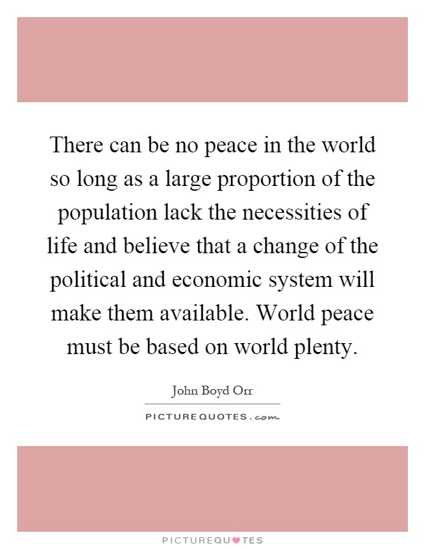 There can be no peace in the world so long as a large proportion of the population lack the necessities of life and believe that a change of the political and economic system will make them available. World peace must be based on world plenty Picture Quote #1