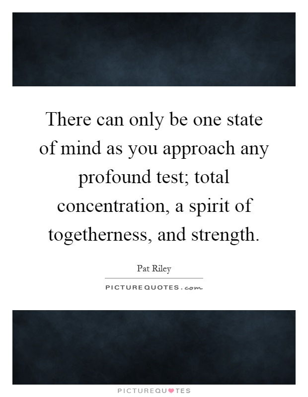 There can only be one state of mind as you approach any profound test; total concentration, a spirit of togetherness, and strength Picture Quote #1