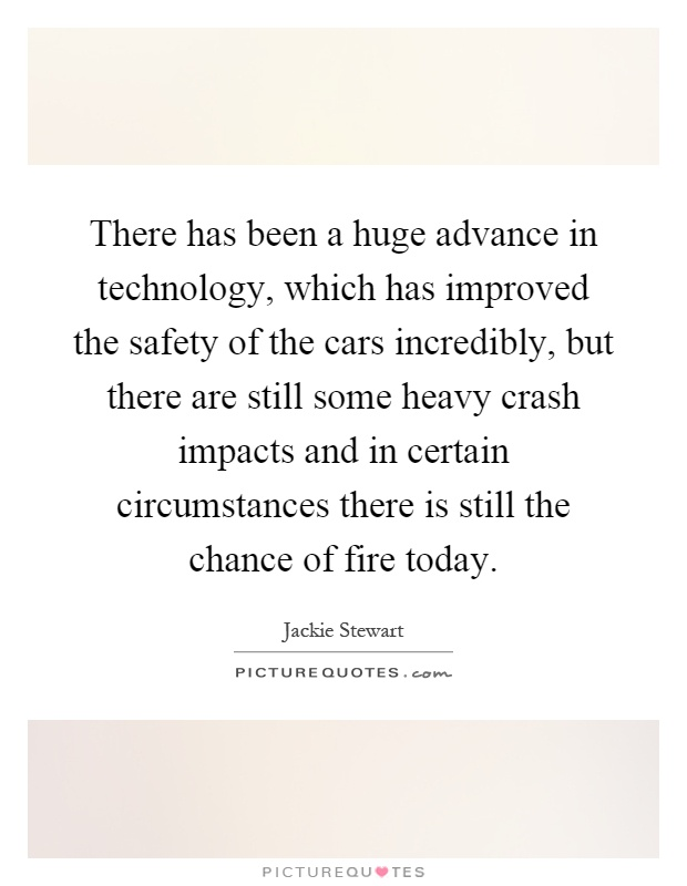 There has been a huge advance in technology, which has improved the safety of the cars incredibly, but there are still some heavy crash impacts and in certain circumstances there is still the chance of fire today Picture Quote #1