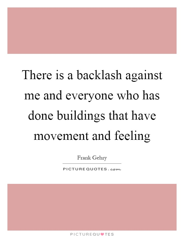 There is a backlash against me and everyone who has done buildings that have movement and feeling Picture Quote #1