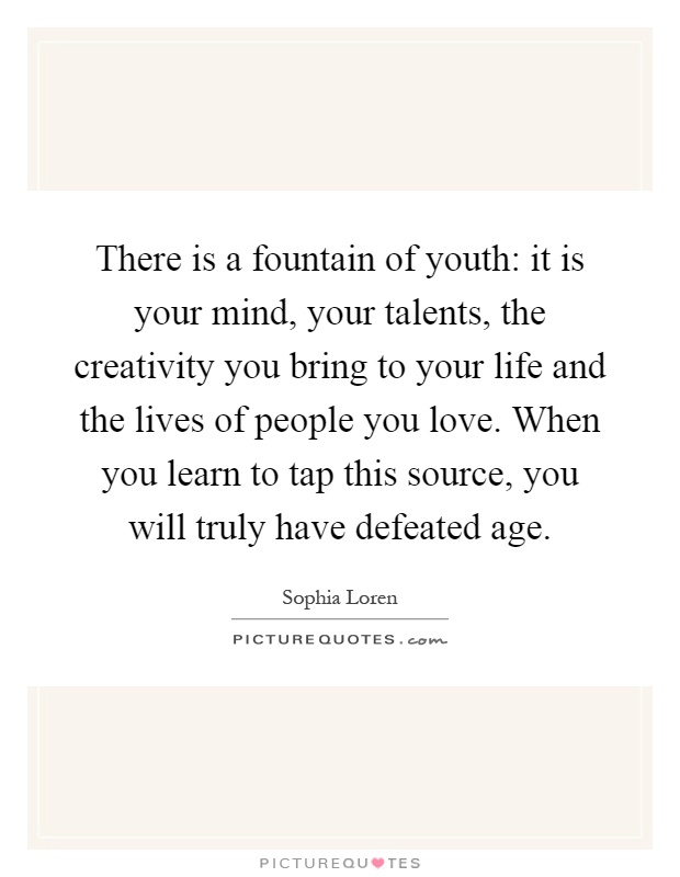 There is a fountain of youth: it is your mind, your talents, the creativity you bring to your life and the lives of people you love. When you learn to tap this source, you will truly have defeated age Picture Quote #1