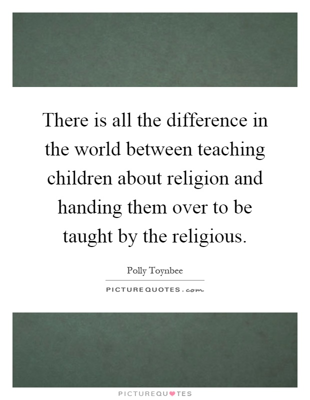 There is all the difference in the world between teaching children about religion and handing them over to be taught by the religious Picture Quote #1