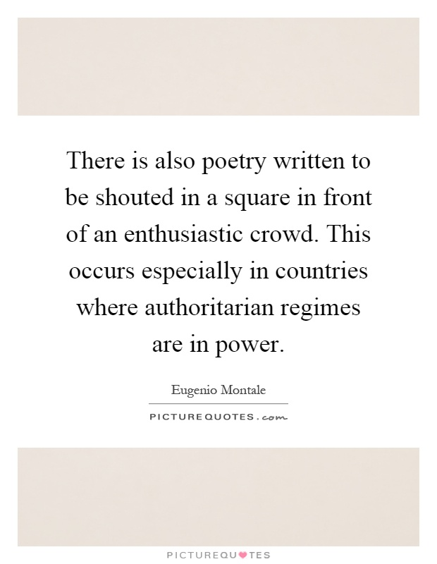There is also poetry written to be shouted in a square in front of an enthusiastic crowd. This occurs especially in countries where authoritarian regimes are in power Picture Quote #1