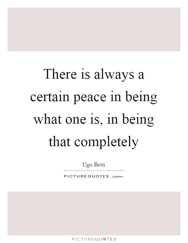 There is always a certain peace in being what one is, in being that completely Picture Quote #1