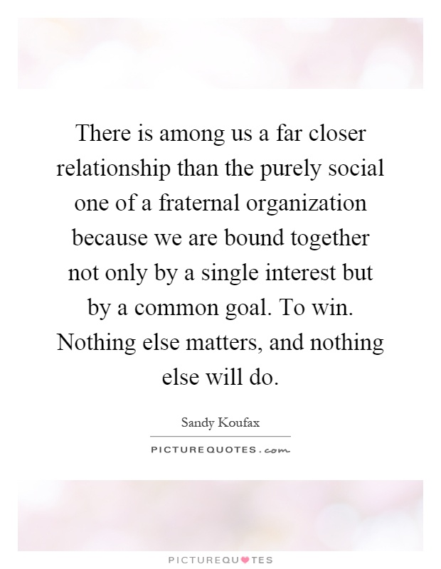 There is among us a far closer relationship than the purely social one of a fraternal organization because we are bound together not only by a single interest but by a common goal. To win. Nothing else matters, and nothing else will do Picture Quote #1