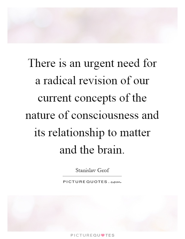 There is an urgent need for a radical revision of our current concepts of the nature of consciousness and its relationship to matter and the brain Picture Quote #1