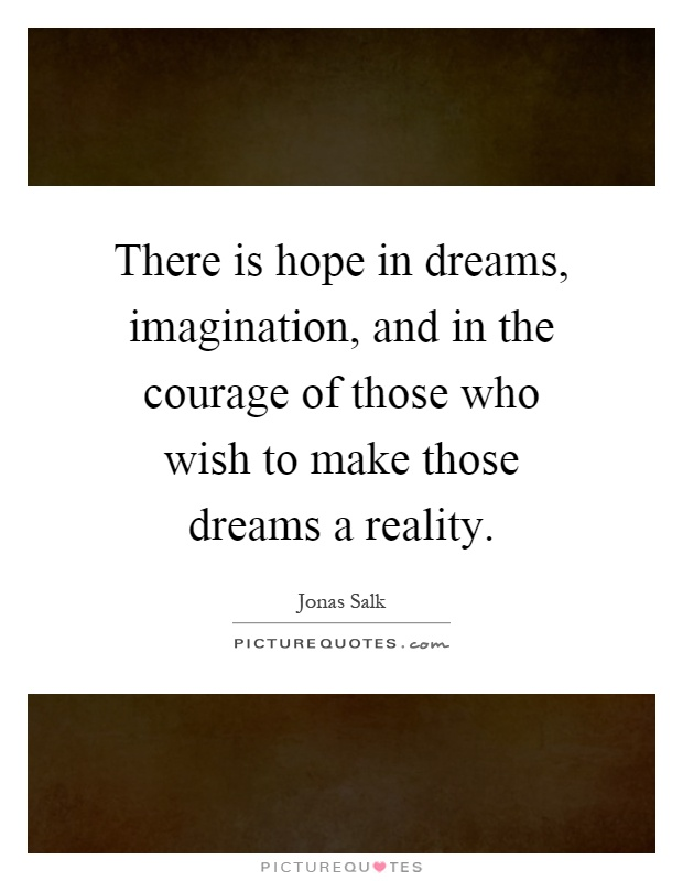 There is hope in dreams, imagination, and in the courage of those who wish to make those dreams a reality Picture Quote #1