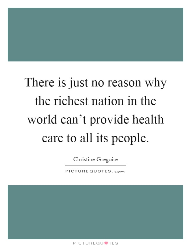 There is just no reason why the richest nation in the world can't provide health care to all its people Picture Quote #1