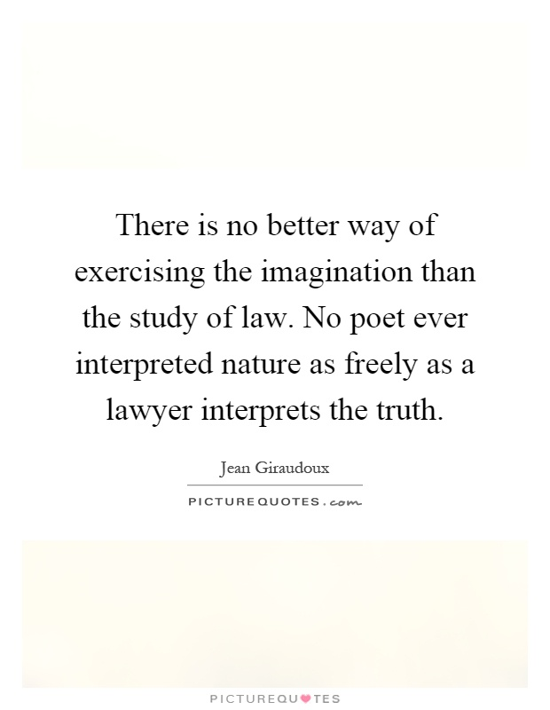 There is no better way of exercising the imagination than the study of law. No poet ever interpreted nature as freely as a lawyer interprets the truth Picture Quote #1