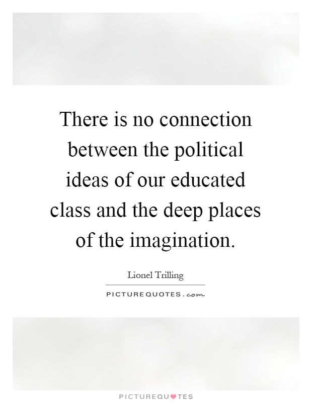 There is no connection between the political ideas of our educated class and the deep places of the imagination Picture Quote #1