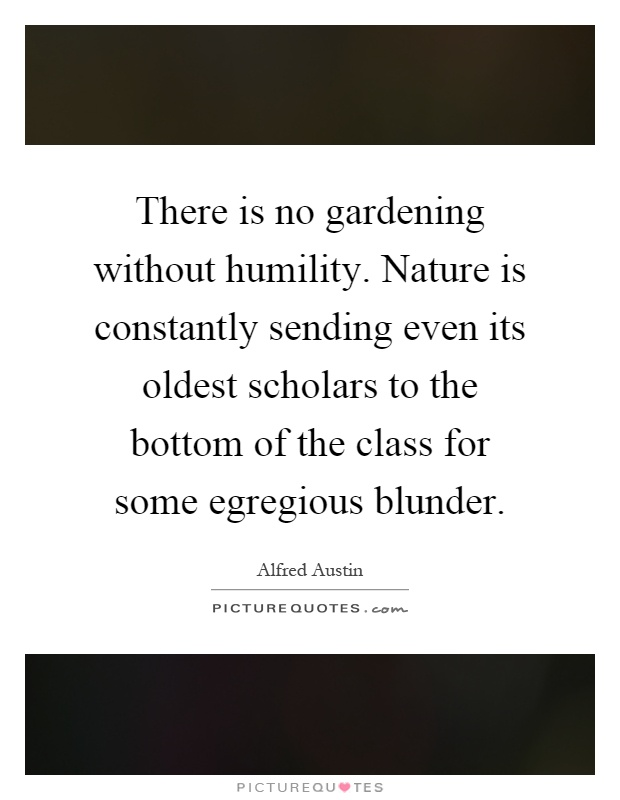 There is no gardening without humility. Nature is constantly sending even its oldest scholars to the bottom of the class for some egregious blunder Picture Quote #1